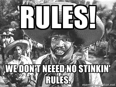 Rules! We don't need to stinkin' rules.